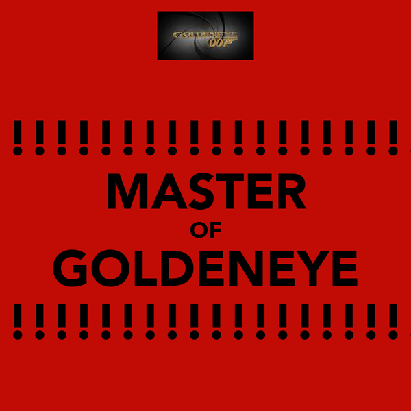 !!!!!!!!!!!!!!!!!!!! MASTER OF GOLDENEYE !!!!!!!!!!!!!!!!!!!!