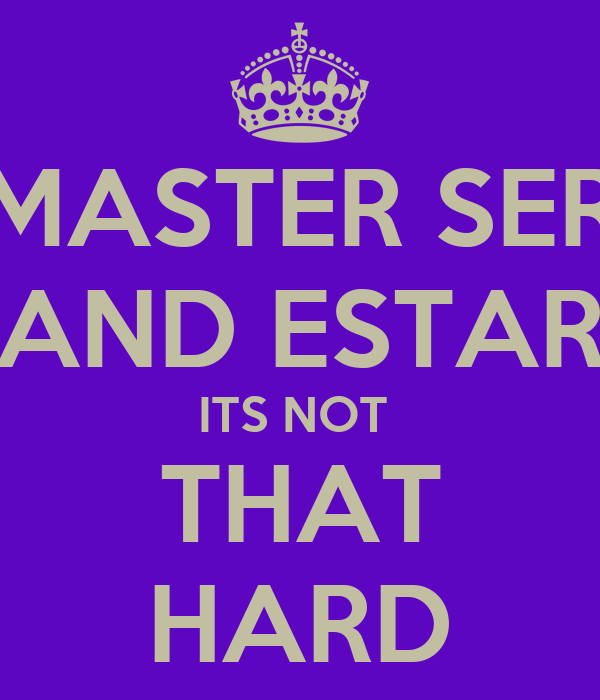 MASTER SER AND ESTAR ITS NOT  THAT HARD