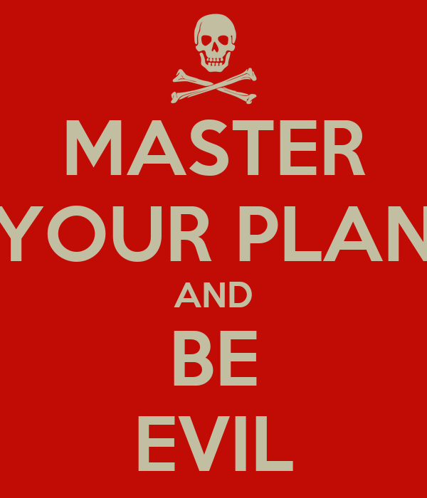 MASTER YOUR PLAN AND BE EVIL