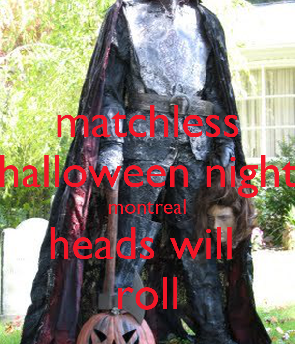 matchless halloween night montreal heads will  roll