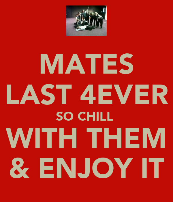 MATES LAST 4EVER SO CHILL  WITH THEM & ENJOY IT