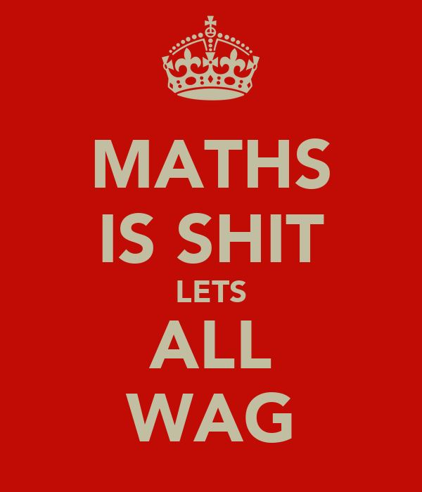 MATHS IS SHIT LETS ALL WAG