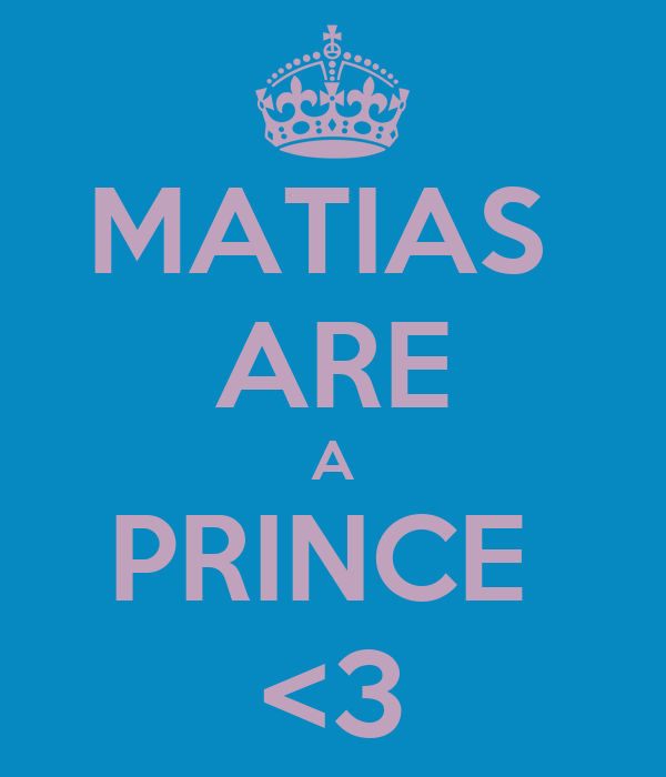MATIAS  ARE A PRINCE  <3