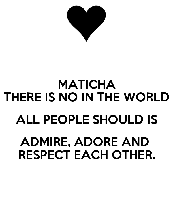 MATICHA THERE IS NO IN THE WORLD ALL PEOPLE SHOULD IS ADMIRE, ADORE AND  RESPECT EACH OTHER.