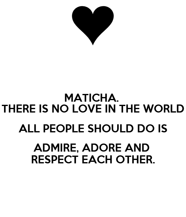 MATICHA.  THERE IS NO LOVE IN THE WORLD ALL PEOPLE SHOULD DO IS ADMIRE, ADORE AND  RESPECT EACH OTHER.