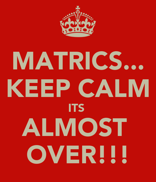 MATRICS... KEEP CALM ITS  ALMOST  OVER!!!