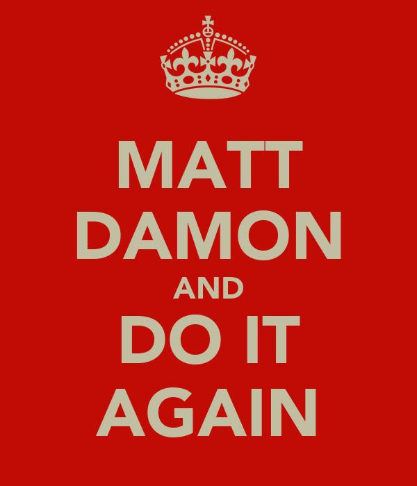 MATT DAMON AND DO IT AGAIN
