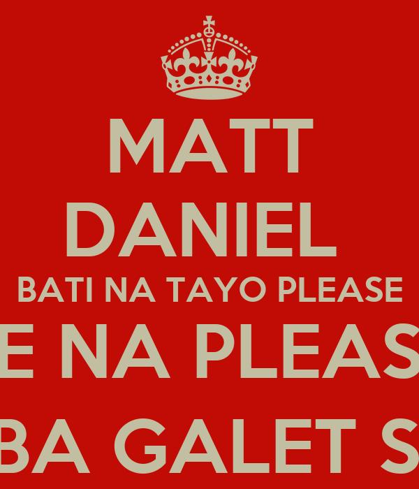 MATT DANIEL  BATI NA TAYO PLEASE CGE NA PLEASE ... BAT KA BA GALET SAKEN ? [