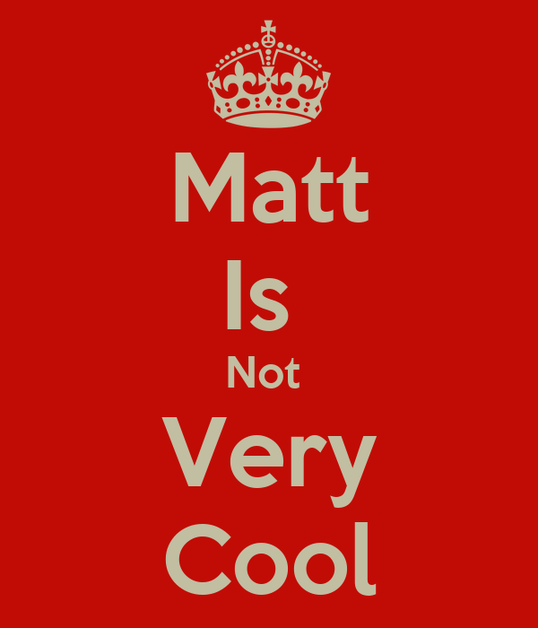 Matt Is  Not  Very Cool
