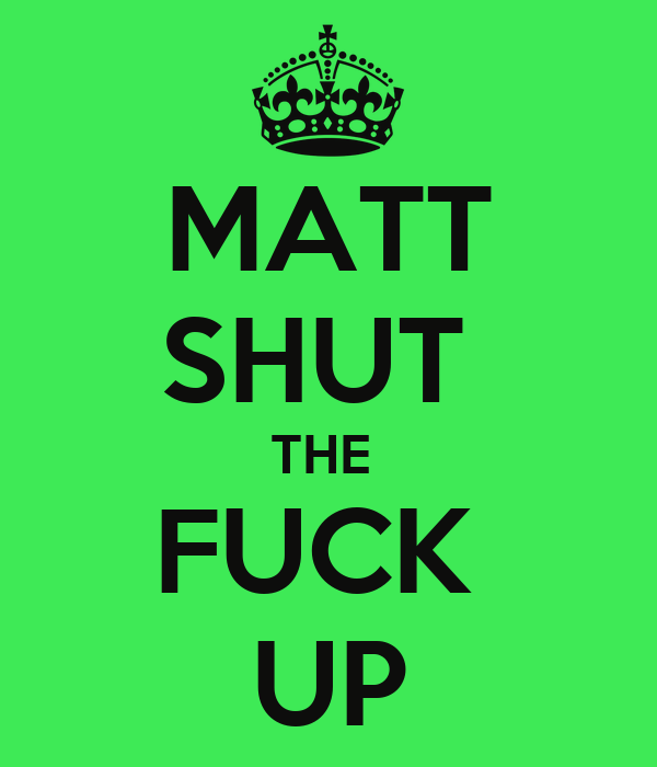 MATT SHUT  THE  FUCK  UP