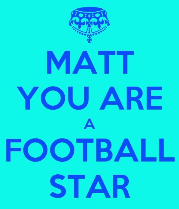 MATT YOU ARE A FOOTBALL STAR