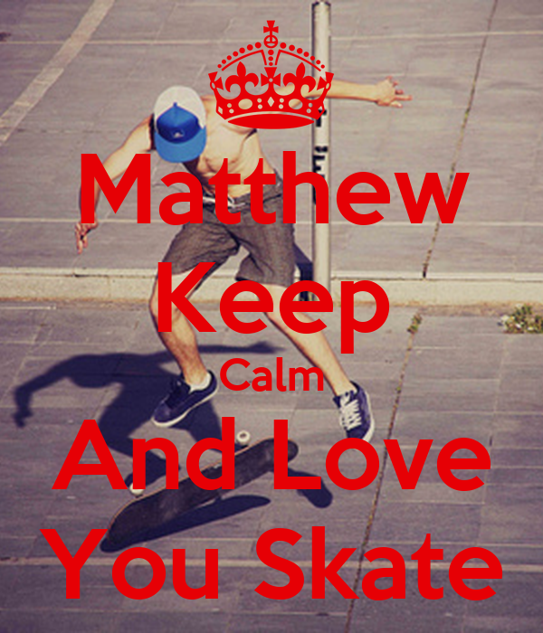 Matthew Keep Calm And Love You Skate
