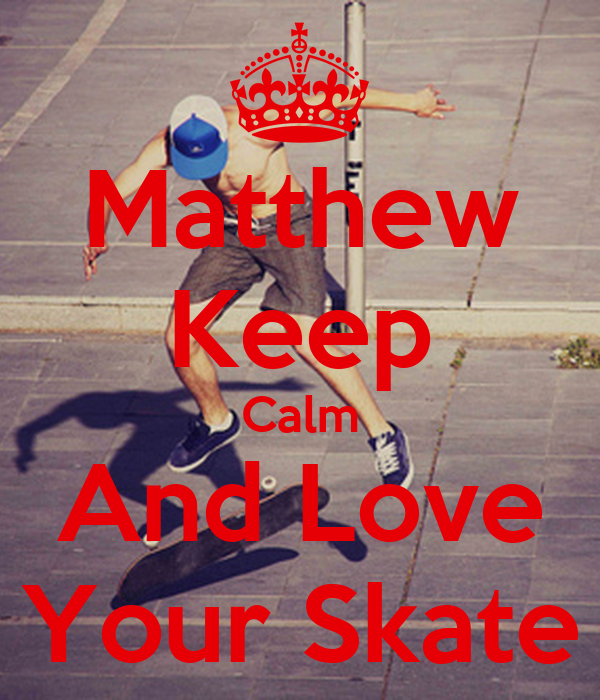 Matthew Keep Calm And Love Your Skate