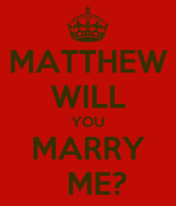 MATTHEW WILL YOU MARRY   ME?