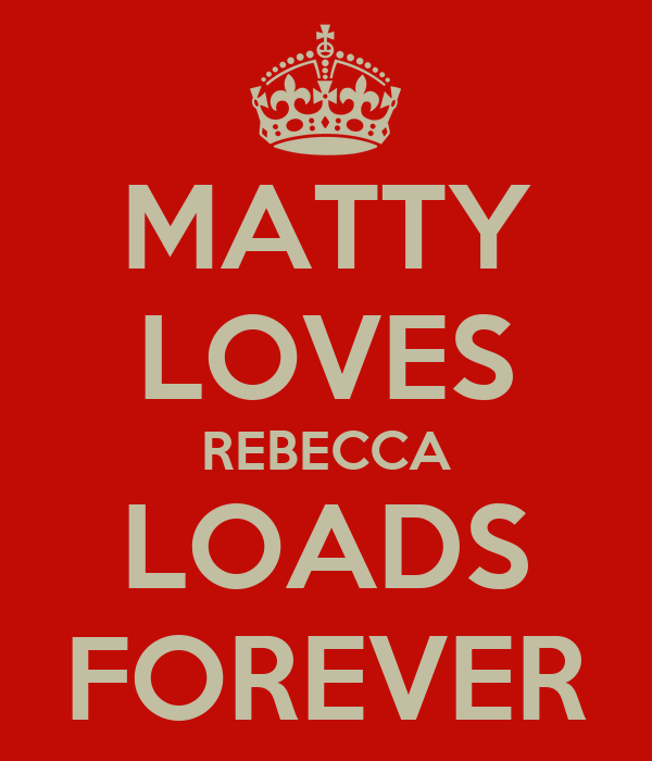 MATTY LOVES REBECCA LOADS FOREVER