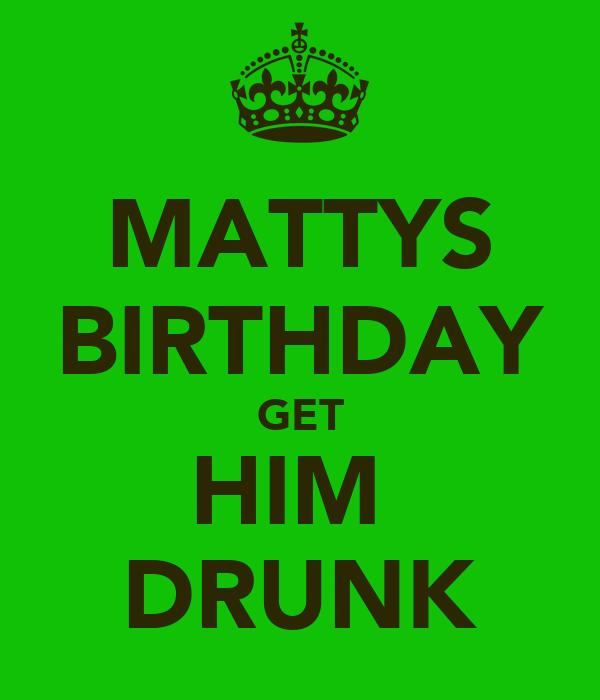 MATTYS BIRTHDAY GET HIM  DRUNK