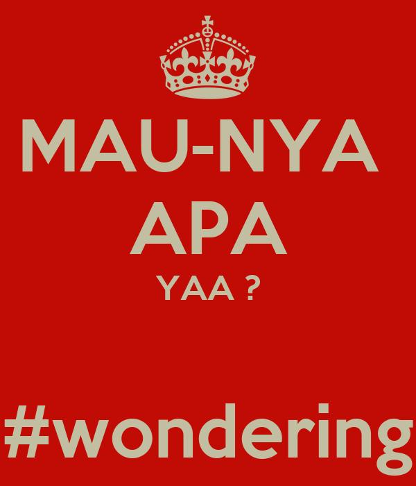 MAU-NYA  APA YAA ?  #wondering