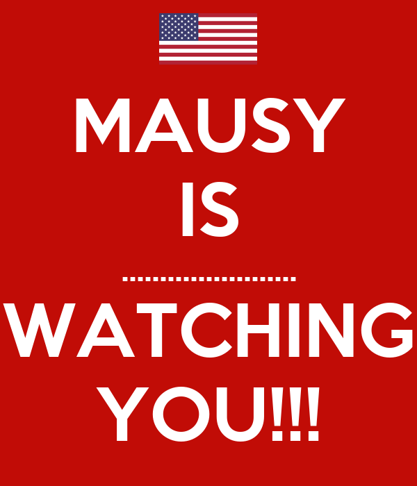MAUSY IS ....................... WATCHING YOU!!!