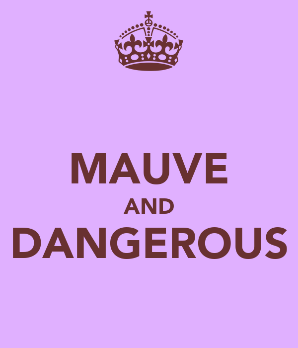 MAUVE AND DANGEROUS