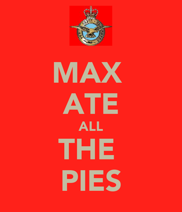 MAX  ATE ALL THE  PIES