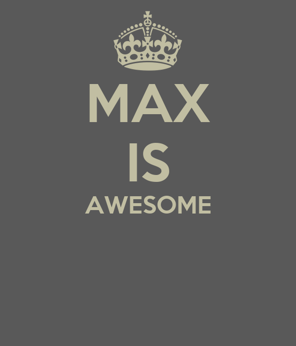 MAX IS AWESOME