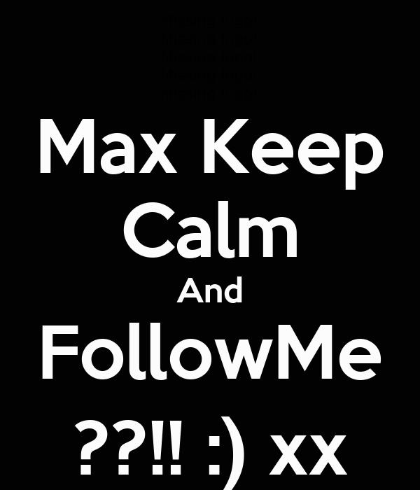 Max Keep Calm And FollowMe ??!! :) xx