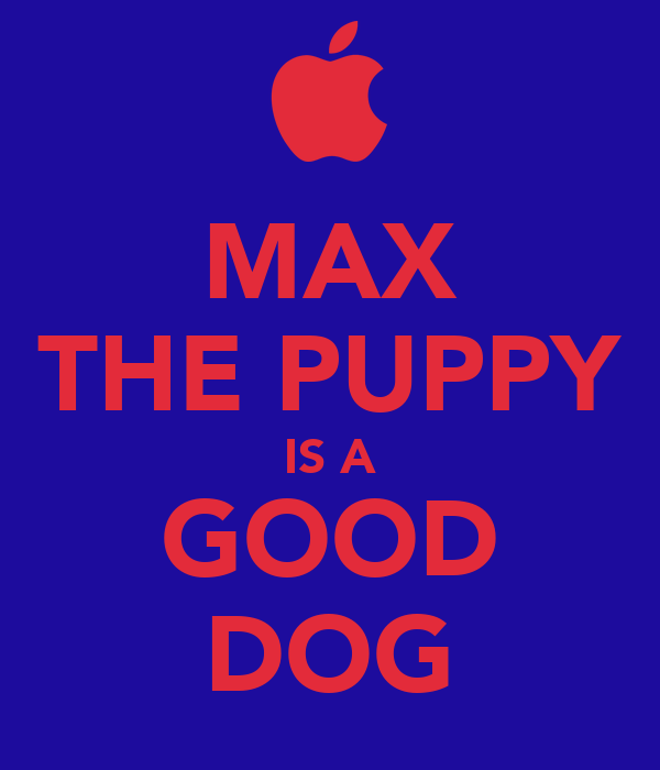 MAX THE PUPPY IS A GOOD DOG