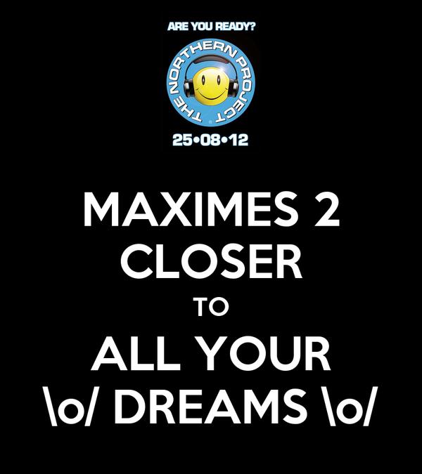 MAXIMES 2 CLOSER TO ALL YOUR \o/ DREAMS \o/