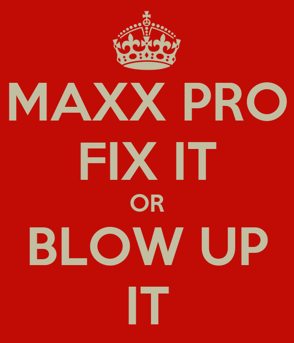 MAXX PRO FIX IT OR BLOW UP IT