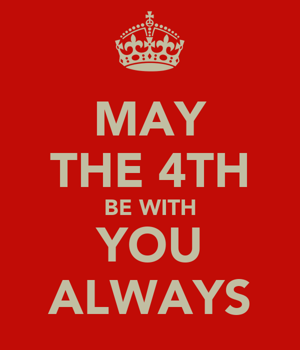 MAY THE 4TH BE WITH YOU ALWAYS