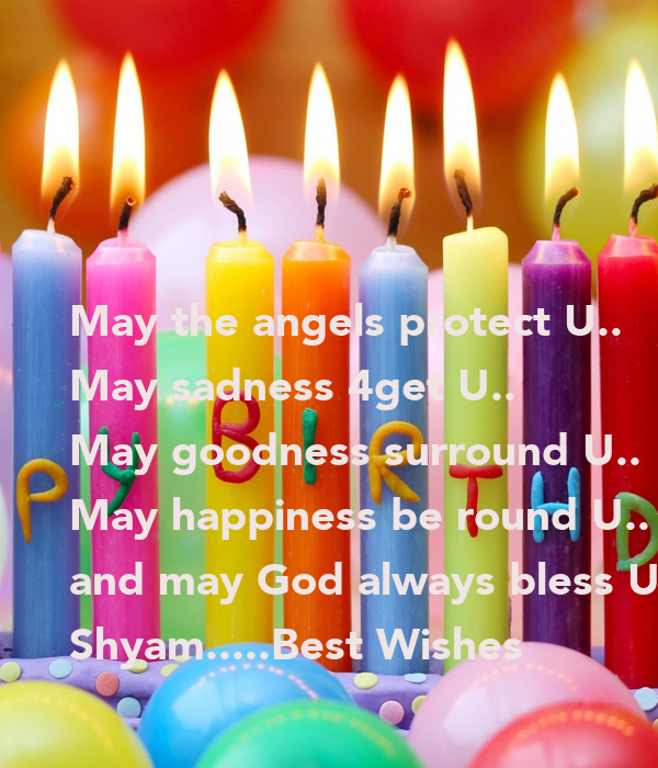 May the angels protect U.. May sadness 4get U.. May goodness surround U.. May happiness be round U.. and may God always bless U..!! Shyam.....Best Wishes