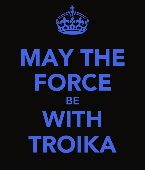 MAY THE FORCE BE WITH TROIKA