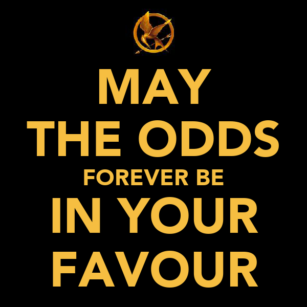 MAY THE ODDS FOREVER BE IN YOUR FAVOUR