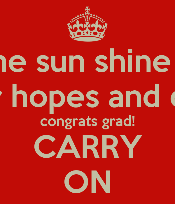 May the sun shine bright on your hopes and dreams! congrats grad! CARRY ON