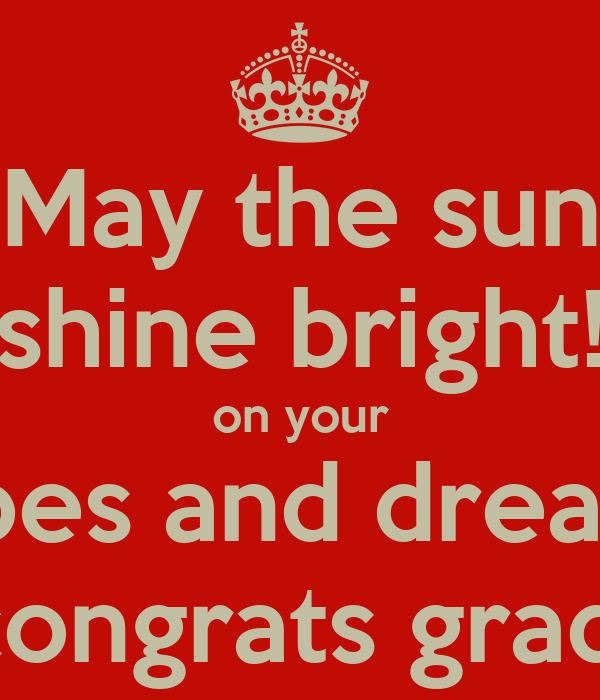 May the sun shine bright! on your hopes and dreams! congrats grad!