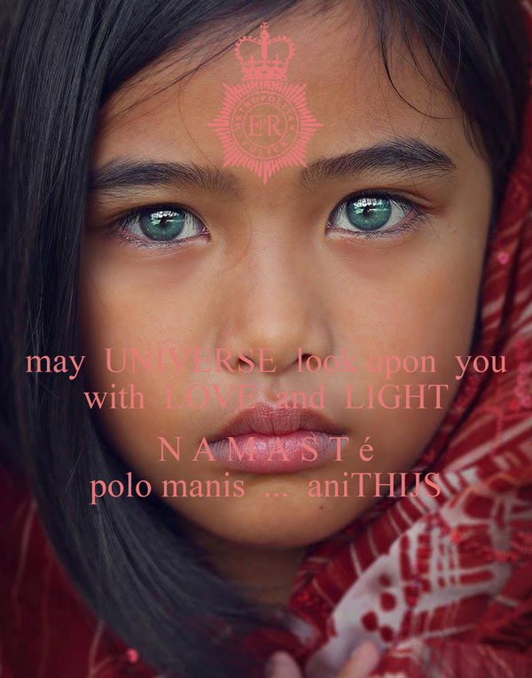 may  UNIVERSE  look upon  you with  LOVE  and  LIGHT  N A M A S T é polo manis  ...  aniTHIJS