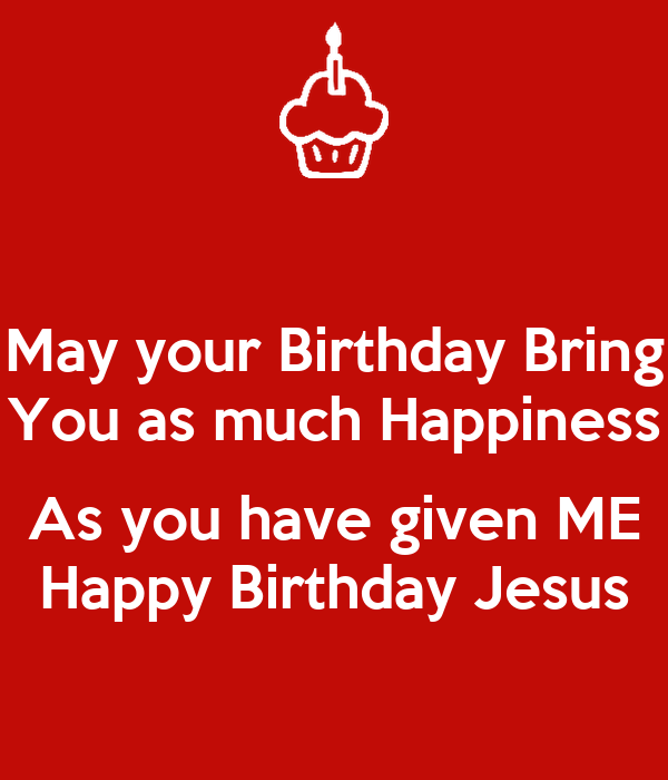 May your Birthday Bring You as much Happiness  As you have given ME Happy Birthday Jesus