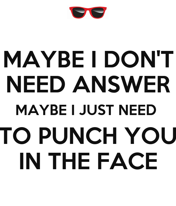 MAYBE I DON'T NEED ANSWER MAYBE I JUST NEED  TO PUNCH YOU IN THE FACE