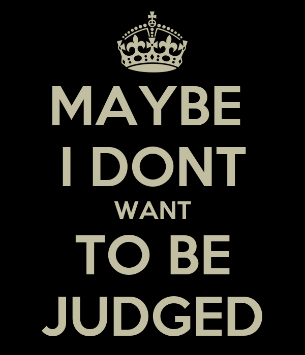 MAYBE  I DONT WANT TO BE JUDGED