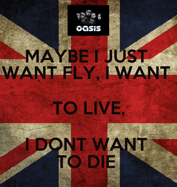 MAYBE I JUST  WANT FLY, I WANT  TO LIVE, I DONT WANT  TO DIE