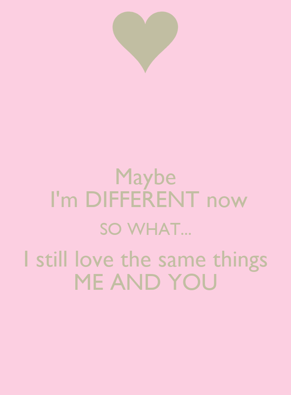 Maybe  I'm DIFFERENT now SO WHAT... I still love the same things ME AND YOU