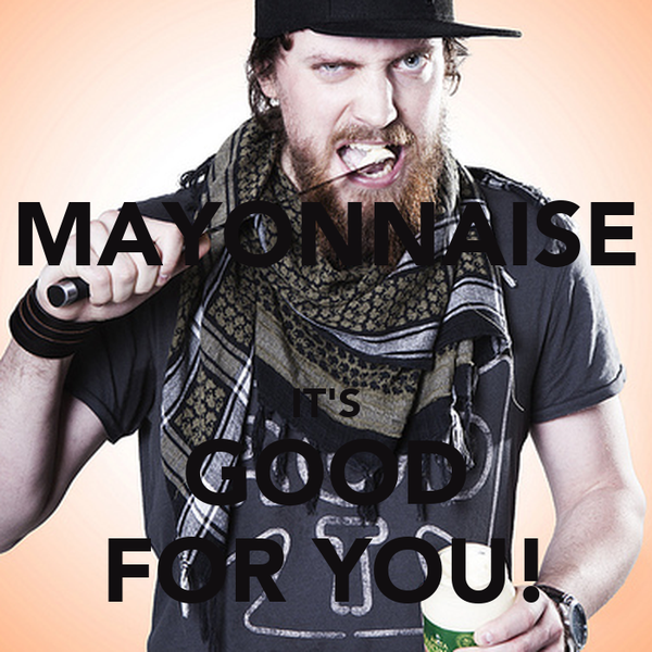 MAYONNAISE  IT'S GOOD FOR YOU!