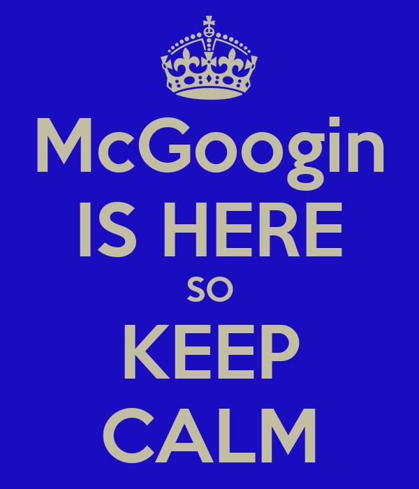 McGoogin IS HERE SO KEEP CALM
