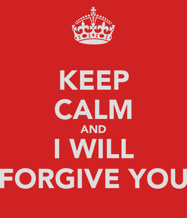 KEEP CALM AND I WILL FORGIVE YOU