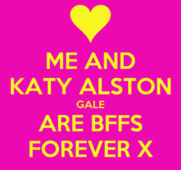 ME AND KATY ALSTON GALE ARE BFFS FOREVER X