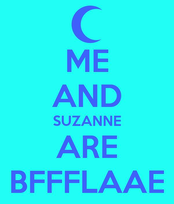 ME AND SUZANNE ARE BFFFLAAE
