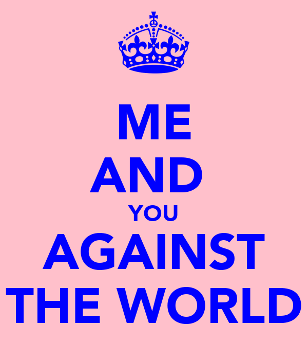 ME AND  YOU AGAINST THE WORLD