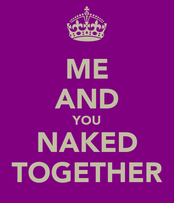 ME AND YOU NAKED TOGETHER