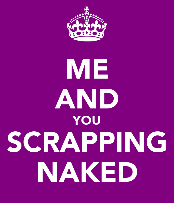 ME AND YOU SCRAPPING NAKED