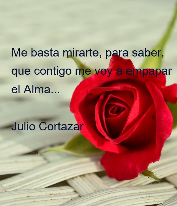 Me basta mirarte, para saber, que contigo me voy a empapar el Alma...  Julio Cortazar